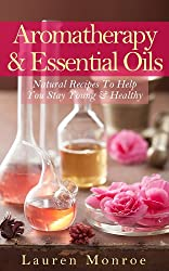 Aromatherapy & Essential Oils: Natural Recipes To Help You Stay Young & Healthy (Creative Homemade Recipes) (English Edition)
