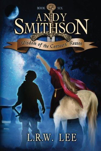 Wisdom of the Centaurs' Reason: Teen & Young Adult Epic Fantasy with a Centaur: Volume 6 (Andy Smithson)