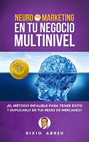 NEUROMARKETING EN TU NEGOCIO MULTINIVEL: El Método Infalible Para Tener Éxito Y Duplicarlo En Tus Redes De Mercadeo (Los Códigos Secretos de Internet nº 2)