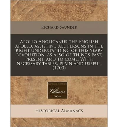 Apollo Anglicanus the English Apollo, Assisting All Persons in the Right Understanding of This Years Revolution, as Also of Things Past, Present, and to Come. with Necessary Tables, Plain and Useful. (1700) (Paperback) - Common