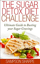 The Sugar Detox: Diet Challenge - Ultimate Guide to Busting your Sugar Cravings (Sugar Addiction Detox Cure: Kiss your Sugar Cravings Goodbye Book 1)