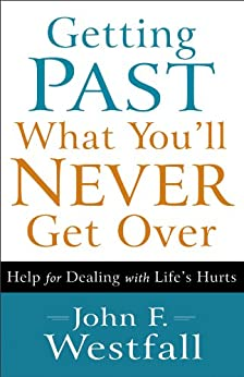Getting Past What You'll Never Get Over: Help for Dealing with Life's Hurts by [Westfall, John F.]