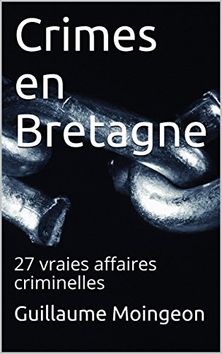 Crimes en Bretagne: 27 vraies affaires criminelles par Guillaume Moingeon