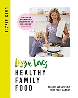 Lizzie Loves Healthy Family Food: Delicious and Nutritious Meals You'll All Enjoy by [King, Lizzie]