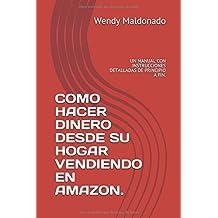 COMO HACER DINERO DESDE SU HOGAR VENDIENDO EN AMAZON.: UN MANUAL CON  INSTRUCCIONES DETALLADAS DE PRINCIPIO A FIN.