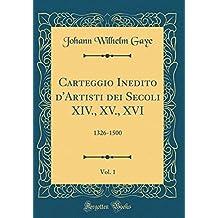 Carteggio Inedito d'Artisti dei Secoli XIV., XV., XVI, Vol. 1: 1326-1500 (Classic Reprint)
