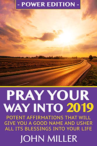 Pray Your Way Into 2019 (Power Edition): Powerful Affirmations That Will Give You A Good Name & Usher All Its Blessings Into Your Life (English Edition)