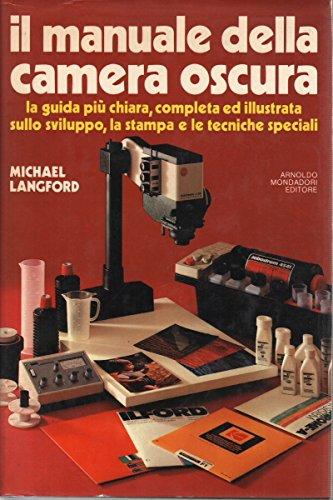 IL MANUALE DELLA CAMERA OSCURA. La guida pi chiara, completa ed illustrata sullo sviluppo, la stampa e le tecniche speciali.
