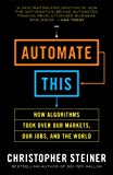 Automate This: How Algorithms Took Over Our Markets, Our Jobs, and the World