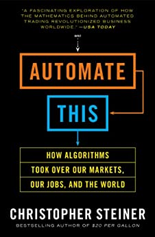Automate This: How Algorithms Took Over Our Markets, Our Jobs, and the World by [Steiner, Christopher]