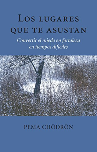 Los Lugares Que Te Asustan (the Places That Scare You): Convertir El Miedo En Fortaleza En Tiempos Difíciles por Pema Chodron