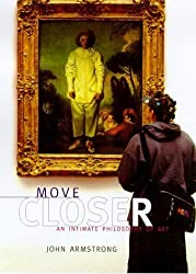 Move Closer : An Intimate Philosophy of Art by John Armstrong (2000-09-01)