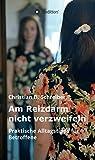 Am Reizdarm nicht verzweifeln: Praktische Alltagstipps für Betroffene - Ein wichtiger Ratgeber für Reizdarm-Patienten (German Edition)