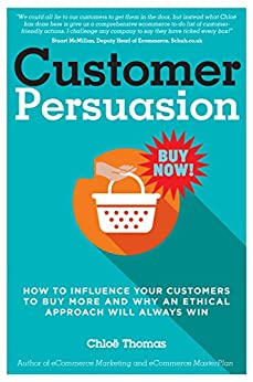 Customer Persuasion: How to Influence Your Customers to Buy More & Why an Ethical Approach Will Always Win! (English Edition) di [Thomas, Chloe]