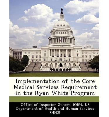 [ Implementation of the Core Medical Services Requirement in the Ryan White Program Office of Inspector General (Oig), Us De ( Author ) ] { Paperback } 2012