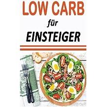 Low Carb für Einsteiger: Abnehmen in 7 Tagen (inkl. Rezepte) (Low Carb Frühstück, Low Carb Abendessen, Low Carb vegetarisch, Low Carb Kompendium, Low ... High Fat, Low Carb backen, Low Carb Rezepte)