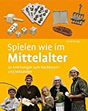 Spielen wie im Mittelalter: 50 Anleitungen zum Nachbauen und Mitspielen - Doris Fischer