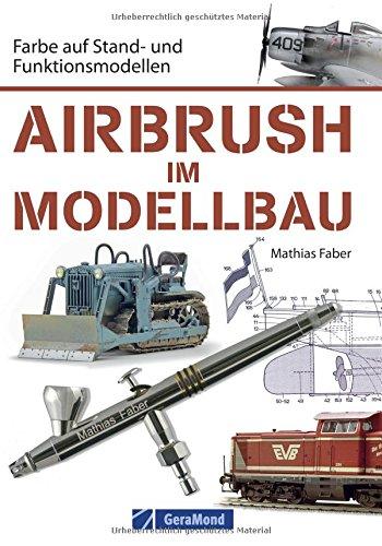 Airbrush Modellbau: Farbe auf Stand- und Funktionsmodellen. Das Standardwerk für Modellbauer und Modelleisenbahner. Zahlreiche Übungen und Schritt-für-Schritt-Anleitungen rund um Modell und Farbe -