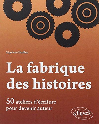 La Fabrique des Histoires 50 Ateliers d'Écriture pour Devenir Auteur