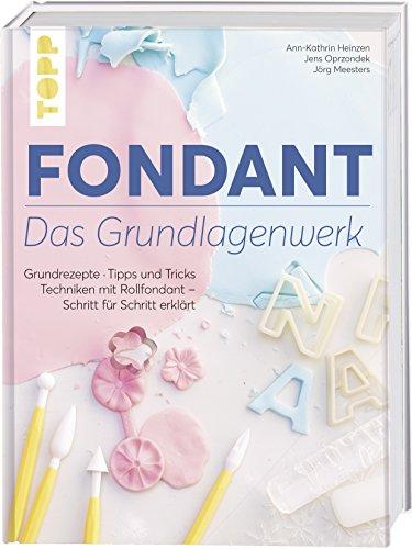 Fondant – Das Grundlagenwerk: Grundrezepte  Tipps und Tricks  Techniken mit Rollfondant – Schritt für Schritt erklärt