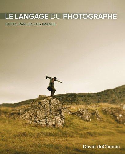 Le Langage du photographe: Faites parler vos images par David duChemin