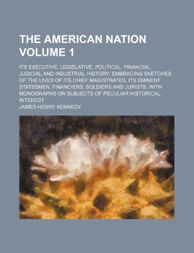 The American nation Volume 1; its executive, legislative, political, financial, judicial and industrial history embracing sketches of the lives of its ... and jurists, with monographs on subjects