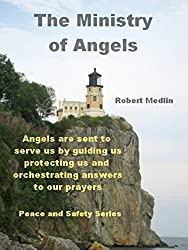 The Ministry of Angels: Angels are sent to serve us by guiding us, protecting us and orchestrating answers to our prayers. (English Edition)