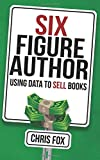 Six Figure Author: Using Data to Sell Books: Volume 5 (Write Faster, Write Smarter)
