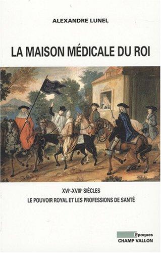 La maison mdicale du Roi : XVIe-XVIIIe sicles, Le pouvoir royal et les professions de sant (mdecins, chirurgiens, apothicaires)