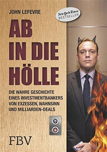 Ab in die Hölle: Die wahre Geschichte eines Investmentbankers von Exzessen, Wahnsinn und Milliarden-Deals (Corporate-welt)