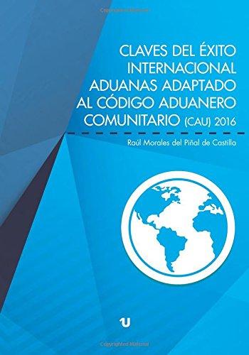 Claves del éxito internacional: Aduanas. Adaptado al Código Aduanero Comunitario (CAU) 2016
