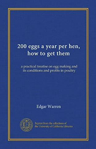 200 eggs a year per hen, how to get them (Vol-1): a practical treatise on egg making and its conditions and profits in poultry