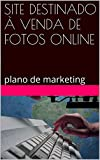 SITE DESTINADO À VENDA DE FOTOS ONLINE: plano de marketing (Portuguese Edition)