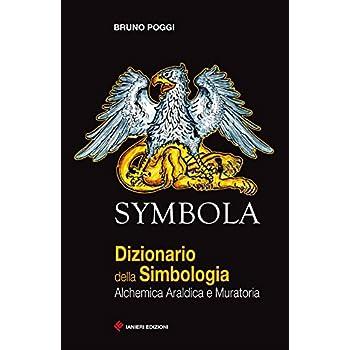 Symbola. Dizionario Della Simbologia. Alchemica, Araldica E Muratoria