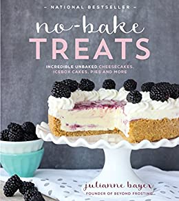 No-Bake Treats: Incredible Unbaked Cheesecakes, Icebox Cakes, Pies and More (