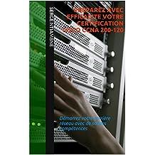 PREPAREZ AVEC EFFICACITE VOTRE CERTIFICATION CISCO CCNA 200-120: Démarrez votre carrière réseau avec de solides compétences