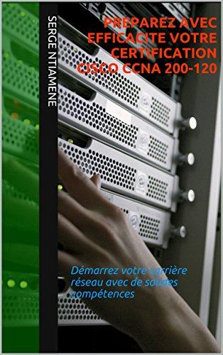 PREPAREZ AVEC EFFICACITE VOTRE CERTIFICATION CISCO CCNA 200-120: Démarrez votre carrière réseau avec de solides compétences par Serge Ntiamene