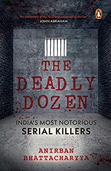The Deadly Dozen: India's Most Notorious Serial Killers by [Bhattacharyya, Anirban]