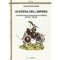 In difesa dell'impero. L'esercito romano da Costantino a Teodosio 307 d.C.-395 d.C.