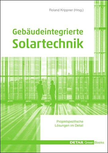 Gebäudeintegrierte Solartechnik: Photovoltaik und Solarthermie – Schlüsseltechnologien für das zukunftsfähige Bauen (DETAIL Green Books)