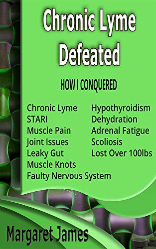 Chronic Lyme Defeated: How I conquered Chronic Lyme, STARI, muscle pain, leaky gut, muscle knots, scoliosis, hypothyroidism, dehydration, adrenal fatigue, ... nervous system, and lo (English Edition)
