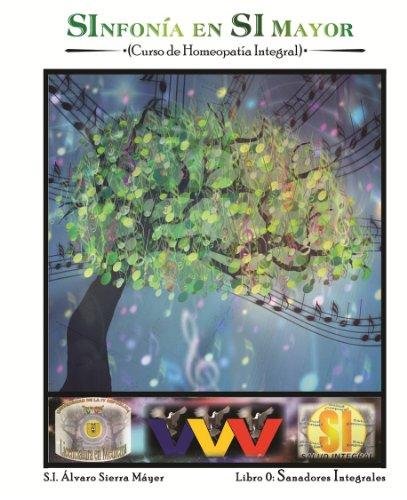 0. SANADORES INTEGRALES: Introducción al Curso de Homeopatía Integral (SInfonía en SI Mayor (Curso de Homeopatía Integral)) por Álvaro Sierra Máyer