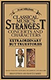 Classical Music's Strangest Concerts and Characters: Extraordinary But True Stories from over Five Centuries of Harmony and Discord