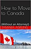 How to Move to Canada: (Without an Attorney!)