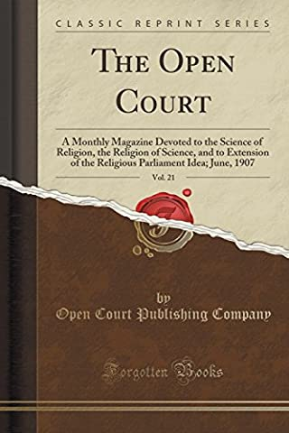 The Open Court, Vol. 21: A Monthly Magazine Devoted to the Science of Religion, the Religion of Science, and to Extension of the Religious Parliament Idea; June, 1907 (Classic Reprint)