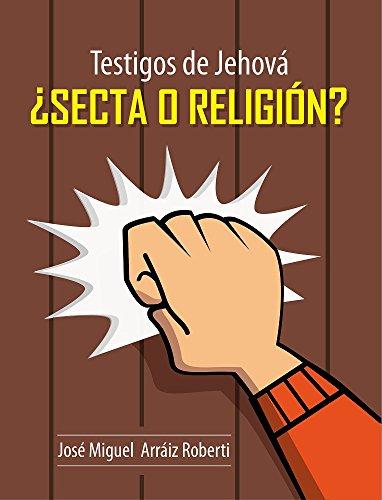 Testigos de Jehová, ¿Secta o Religión? por José Miguel Arráiz Roberti