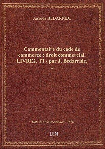 Commentaire du code de commerce : droit commercial. LIVRE2,T1 / par J. Bédarride,... par Jassuda BEDARRIDE