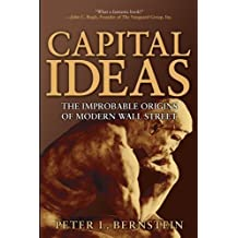 [ CAPITAL IDEAS: THE IMPROBABLE ORIGINS OF MODERN WALL STREET ] Capital Ideas: The Improbable Origins of Modern Wall Street By Bernstein, Peter L ( Author ) Jun-2005 [ Paperback ]