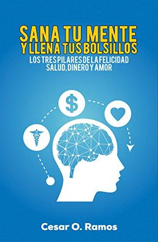 Sana Tu Mente y Llena Tus Bolsillos: los tres pilares de la felicidad Salud, Dinero y Amor por cesar o. ramos