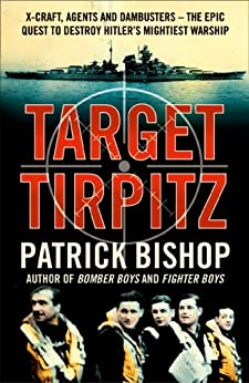Target Tirpitz: X-Craft, Agents and Dambusters - The Epic Quest to Destroy Hitler's Mightiest Warship by [Bishop, Patrick]
